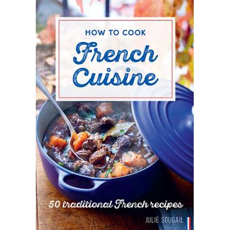 How to Cook French Cuisine : 50 Traditional