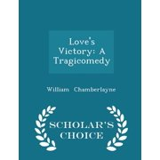 Love's Victory : A Tragicomedy - Scholar's Choice Edition