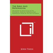 The Bible and Rationalism : Or Answer to Difficulties in the Historical, Didactic, Sapiential and Prophetical Books of the Old Testament