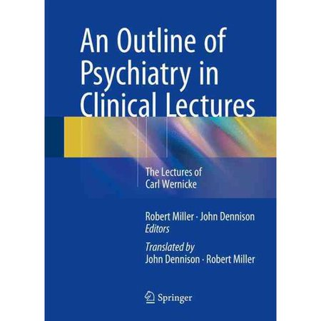 An Outline of Psychiatry in Clinical Lectures: The Lectures of Carl Wernicke by