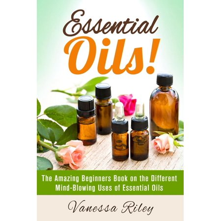 Essential Oils! The Amazing Beginners Book on the Different Mind-Blowing Uses of Essential Oils -
