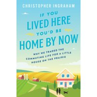 If You Lived Here You'd Be Home by Now: Why We Traded the Commuting Life for a Little House on the Prairie (Hardcover)