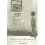 The Invention of Decolonization : The Algerian War and the Remaking of France