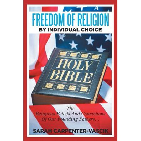 Freedom of Religion by Individual Choice : The Religious Beliefs and Convictions of Our Founding (Was This Country Founded On Christian Beliefs)