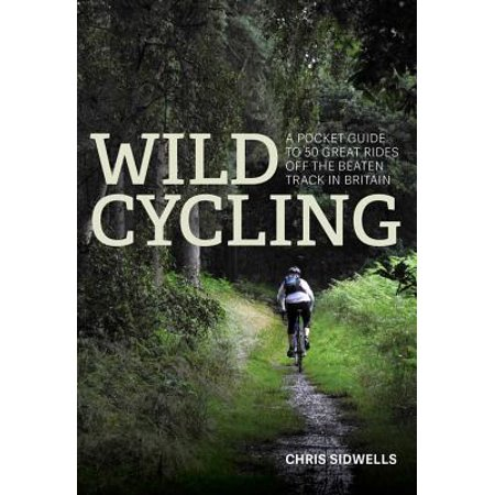 Wild Cycling : A Pocket Guide to 50 Great Rides Off the Beaten Track in