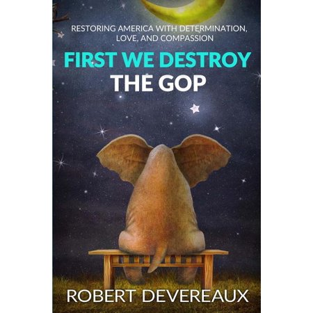 First We Destroy the GOP : Restoring America with Determination, Love, and Compassion (Paperback)