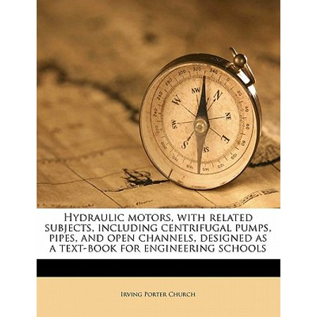 Hydraulic Motors, with Related Subjects, Including Centrifugal Pumps, Pipes, and Open Channels, Designed as a Text-Book for Engineering