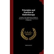 Principles and Practice of Hydrotherapy : A Guide to the Application of Water in Disease for Students and Practitioners of Medicine