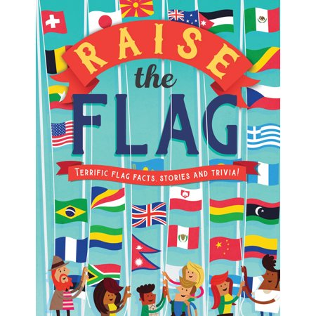 Raise the Flag : Terrific flag facts, stories and trivia!