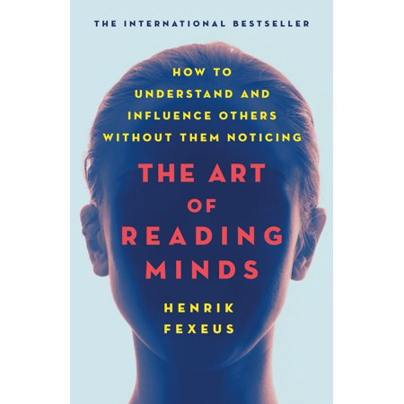 The Art of Reading Minds : How to Understand and Influence Others Without Them (Henrik Fexeus The Art Of Reading Minds)