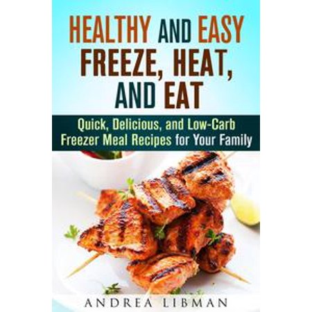 Healthy and Easy Freeze, Heat, and Eat: Quick, Delicious, and Low-Carb Freezer Meal Recipes for Your Family - (Best Family Meals To Freeze)