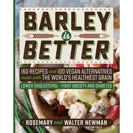 Barley Is Better : 160 Recipes and 100 Vegan Alternatives Made with the World's Healthiest