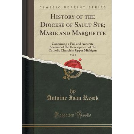 History of the Diocese of Sault Ste; Marie and Marquette, Vol. 1 : Containing a Full and Accurate Account of the Development of the Catholic Church in Upper Michigan (Classic Reprint)