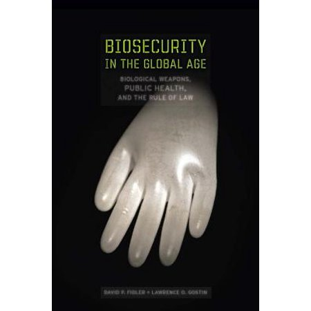 Biosecurity in the Global Age : Biological Weapons, Public Health, and the Rule of