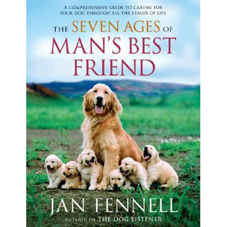 The Seven Ages of Man's Best Friend : A Comprehensive Guide to Caring for Your Dog Through All the Stages of