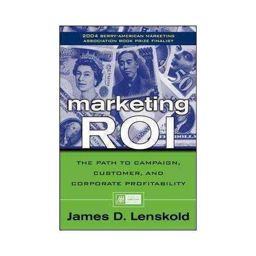 Marketing Roi: The Path to Campaign, Customer, and Corporate Profitability