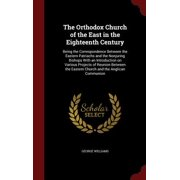 The Orthodox Church of the East in the Eighteenth Century : Being the Correspondence Between the Eastern Patriachs and the Nonjuring Bishops with an Introduction on Various Projects of Reunion Between the Eastern Church and the Anglican Communion