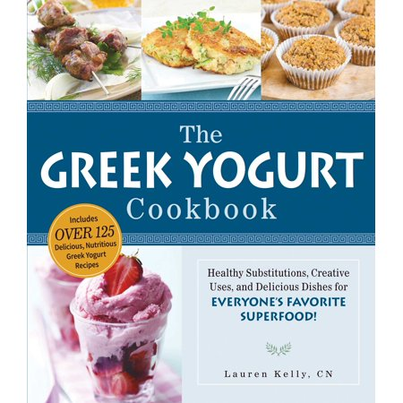 The Greek Yogurt Cookbook : Includes Over 125 Delicious, Nutritious Greek Yogurt