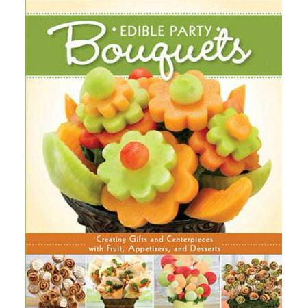 Edible Party Bouquets: Creating Gifts and Centerpieces with Fruit, Appetizers, and Desserts (Paperback) - Book Centerpieces