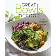 Great Bowls of Food : Grain Bowls, Buddha Bowls, Broth Bowls, and More