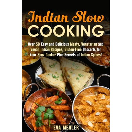 Indian Slow Cooking: Over 50 Easy and Delicious Meaty, Vegetarian and Vegan Indian Recipes, Gluten-Free Desserts for Your Slow Cooker Plus Secrets of Indian Spices! - eBook