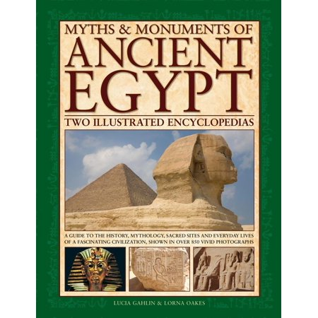 Myths & Monuments of Ancient Egypt: Two Illustrated Encyclopedias : A Guide to the History, Mythology, Sacred Sites and Everyday Lives of a Fascinating Civilization, Shown in Over 850 Vivid