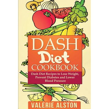 Dash Diet Cookbook : Dash Diet Recipes to Lose Weight, Prevent Diabetes and Lower Blood Pressure