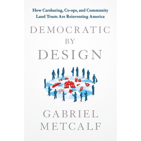 Democratic by Design : How Carsharing, Co-ops, and Community Land Trusts Are Reinventing