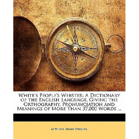 Whites Peoples Webster  A Dictionary Of The English Language  Giving The Orthography  Pronunciation And Meanings Of More Than 37 000 Words