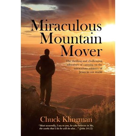 Miraculous Mountain Mover : The Thrilling and Challenging Adventure of Carrying on the Miraculous Ministry of Jesus in Our World