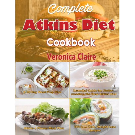 Complete Atkins Diet Cookbook : Essential Guide for Understanding the New Atkins Diet Plan with a 30 Day Meal Prep Plan & 350 New, Low Carb Recipes for Weight Loss & 4 Phases of the
