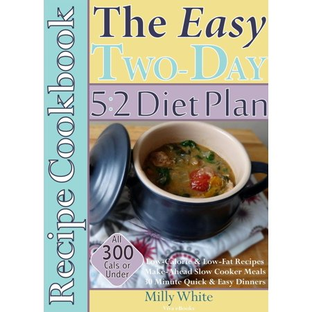 The Easy Two-Day 5:2 Diet Plan Recipe Cookbook All 300 Calories & Under, Low-Calorie & Low-Fat Recipes, Make-Ahead Slow Cooker Meals, 30 Minute Quick & Easy Dinners - (1200 Calorie A Day Diet Meal Plan)