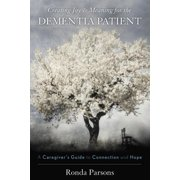 Creating Joy and Meaning for the Dementia Patient : A Caregiver's Guide to Connection and Hope