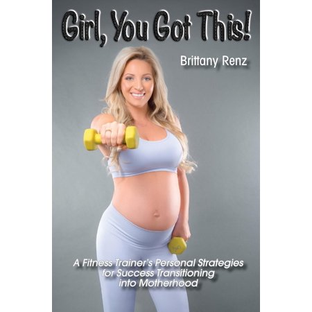 Girl, You Got This!: A Fitness Trainer's Personal Strategies for Success Transitioning into Motherhood (Paperback)
