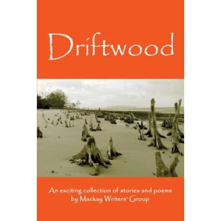 Driftwood  An Anthology Of Works By Members Of The Mackay Pioneer Valley Arts Council Writers Group  Mackay Writers