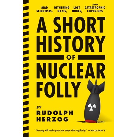 A Short History of Nuclear Folly : Mad Scientists, Dithering Nazis, Lost Nukes, and Catastrophic Cover-ups](Halloween Mad Scientist Food)