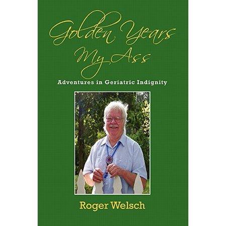 Golden Years My Ass : Adventures in Geriatric