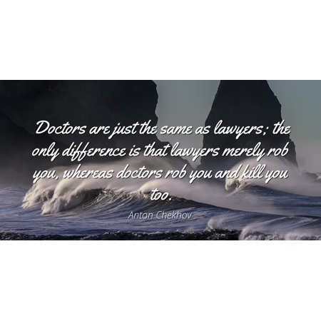 Anton Chekhov - Famous Quotes Laminated POSTER PRINT 24x20 - Doctors are just the same as lawyers; the only difference is that lawyers merely rob you, whereas doctors rob you and kill you too.