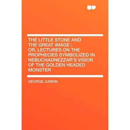 The Little Stone and the Great Image : Or, Lectures on the Prophecies Symbolized in Nebuchadnezzar