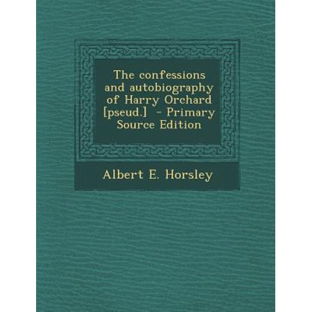 The Confessions And Autobiography Of Harry Orchard  Pseud    Primary Source