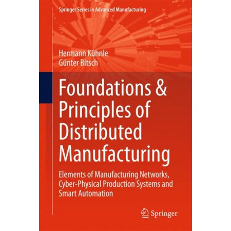 Foundations & Principles of Distributed Manufacturing : Elements of Manufacturing Networks, Cyber-Physical Production Systems and Smart Automation