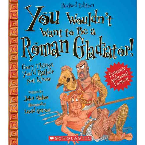 You Wouldn't Want to Be a Roman Gladiator!: Gory Things You'd Rather Not Know