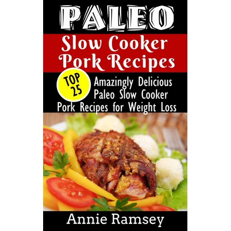 Paleo Slow Cooker Pork Recipes: Top 25 Amazingly Delicious Paleo Slow Cooker Pork Recipes for Weight Loss & for People On-the-go! -