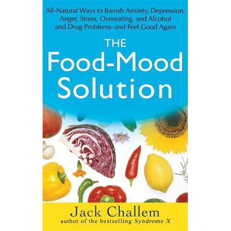 The Food-Mood Solution : All-Natural Ways to Banish Anxiety, Depression, Anger, Stress, Overeating, and Alcohol and Drug Problems--And Feel Good