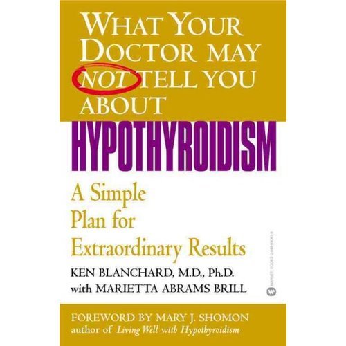 What Your Doctor May Not Tell You About Hypothyroidism: A Simple Plan for Extraordinary Results