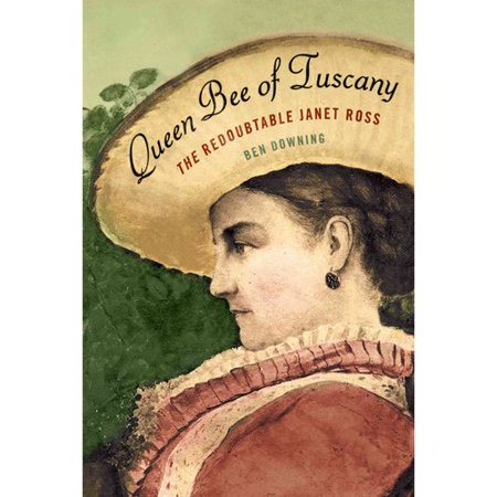 Queen Bee of Tuscany: The Redoubtable Janet Ross by