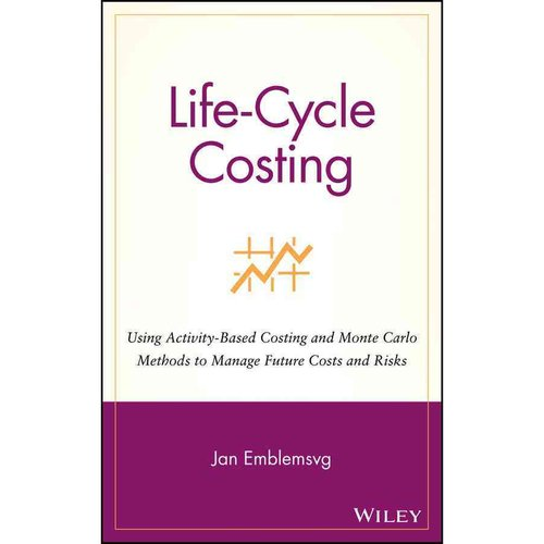 Life-Cycle Costing: Using Activity-Based Costing and Monte Carlo Methods to Manage Future Costs and Risks