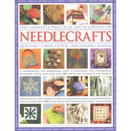 The Complete Practical Encyclopedia of Needlecrafts: Quilting - Cross Stitch - Patchwork - Sewing: A Comprehensive and Inspirational Guide to Traditional and Contemporary Handiwork Crafts, with More Than