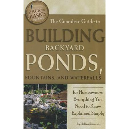 Back-To-Basics: The Complete Guide to Building Backyard Ponds, Fountains, and Waterfalls for Homeowners (Backyard Pond)