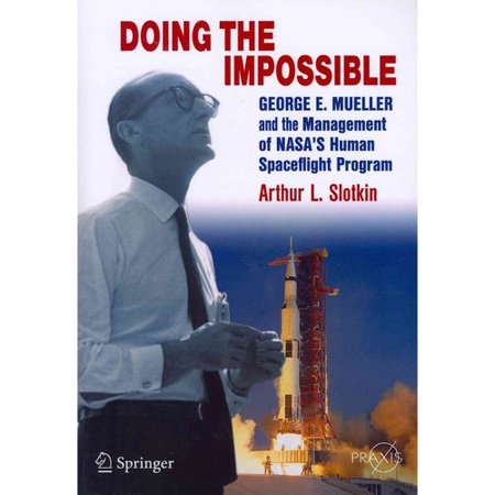 Doing the Impossible: George E. Mueller and the Management of NASA S Human Spaceflight Program
